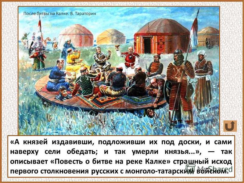 «А князей издавивши, подложивши их под доски, и сами наверху сели обедать; и так умерли князья...», так описывает «Повесть о битве на реке Калке» страшный исход первого столкновения русских с монголо-татарским войском. После битвы на Калке. В. Тарато
