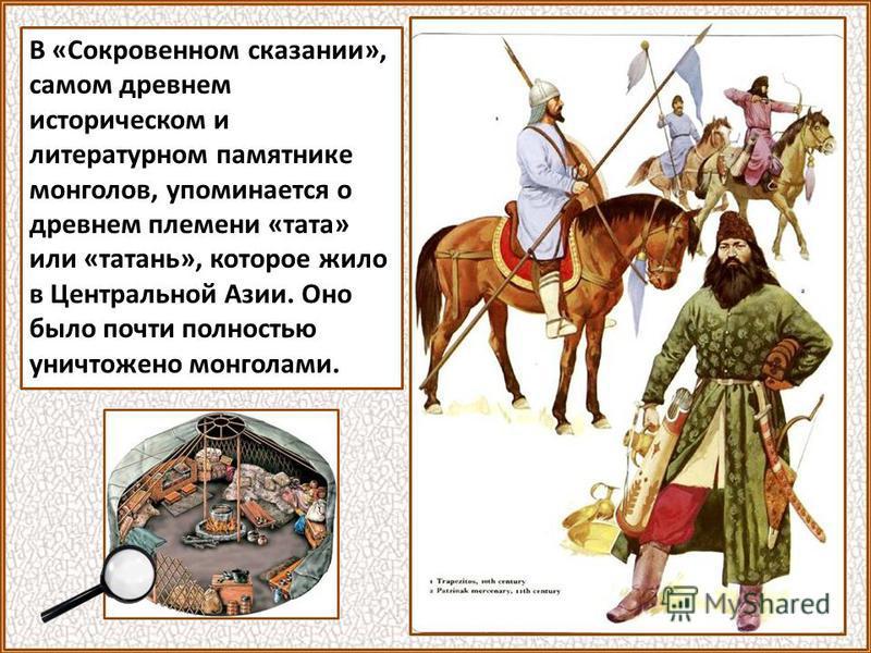 В «Сокровенном сказании», самом древнем историческом и литературном памятнике монголов, упоминается о древнем племени «тата» или «татань», которое жило в Центральной Азии. Оно было почти полностью уничтожено монголами.