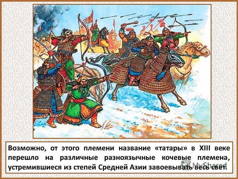 Возможно, от этого племени название «татары» в XIII веке перешло на различные разноязычные кочевые племена, устремившиеся из степей Средней Азии завоевывать весь свет.