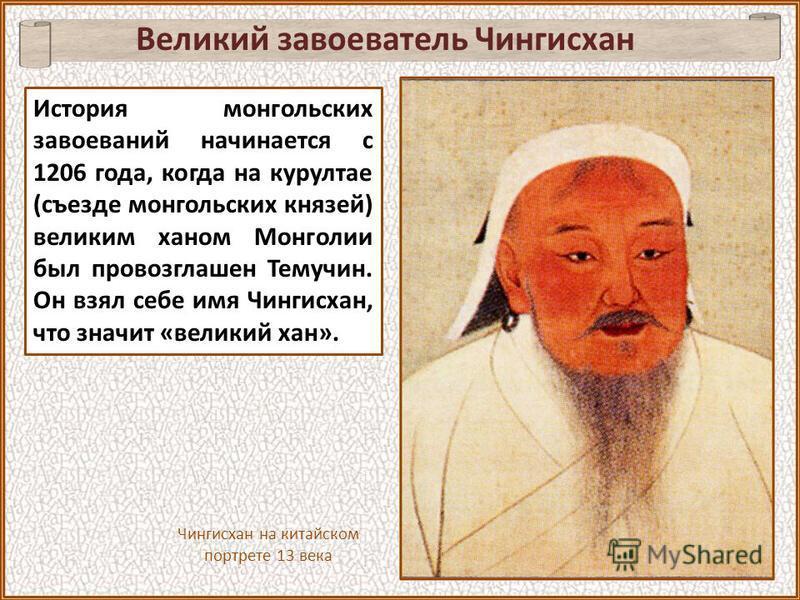 Великий завоеватель Чингисхан История монгольских завоеваний начинается с 1206 года, когда на курултае (съезде монгольских князей) великим ханом Монголии был провозглашен Темучин. Он взял себе имя Чингисхан, что значит «великий хан». Чингисхан на кит