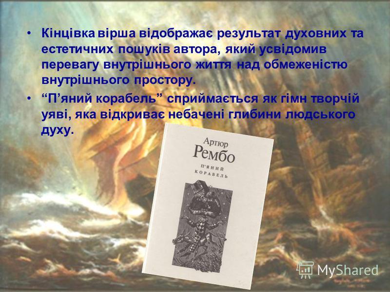 Кінцівка вірша відображає результат духовних та естетичних пошуків автора, який усвідомив перевагу внутрішнього життя над обмеженістю внутрішнього простору. Пяний корабель сприймається як гімн творчій уяві, яка відкриває небачені глибини людського ду