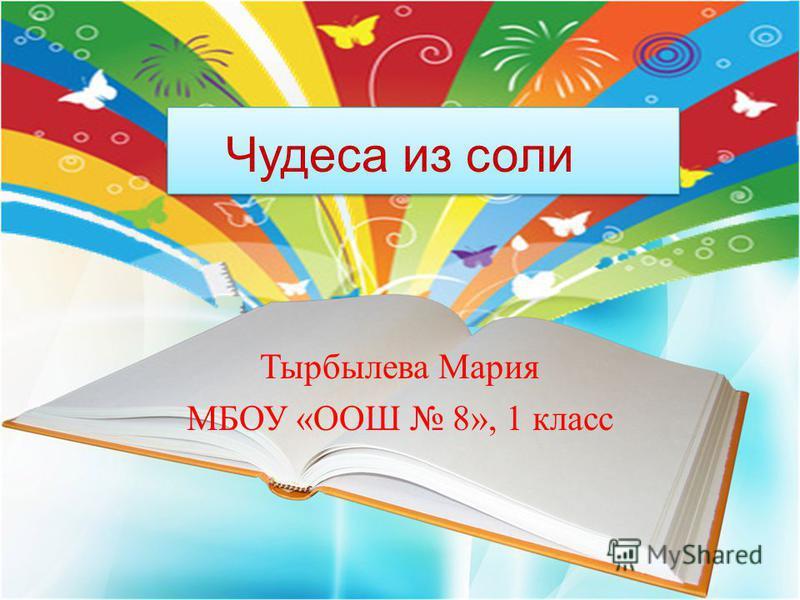 Тырбылева Мария МБОУ «ООШ 8», 1 класс Чудеса из соли
