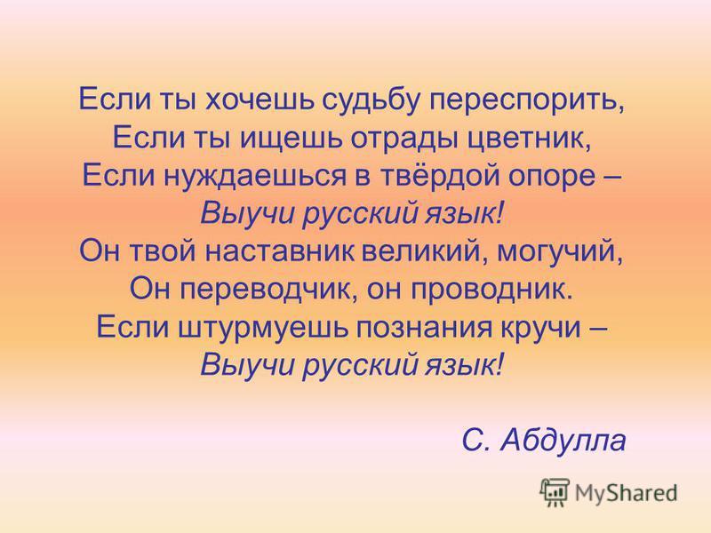 Если ты хочешь судьбу переспорить, Если ты ищешь отрады цветник, Если нуждаешься в твёрдой опоре – Выучи русский язык! Он твой наставник великий, могучий, Он переводчик, он проводник. Если штурмуешь познания кручи – Выучи русский язык! С. Абдулла