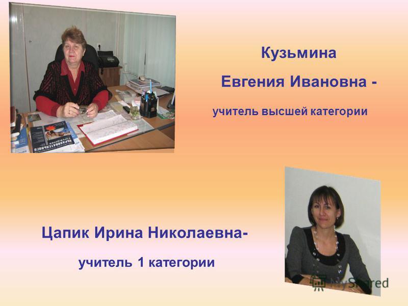 Цапик Ирина Николаевна- учитель 1 категории Кузьмина Евгения Ивановна - учитель высшей категории