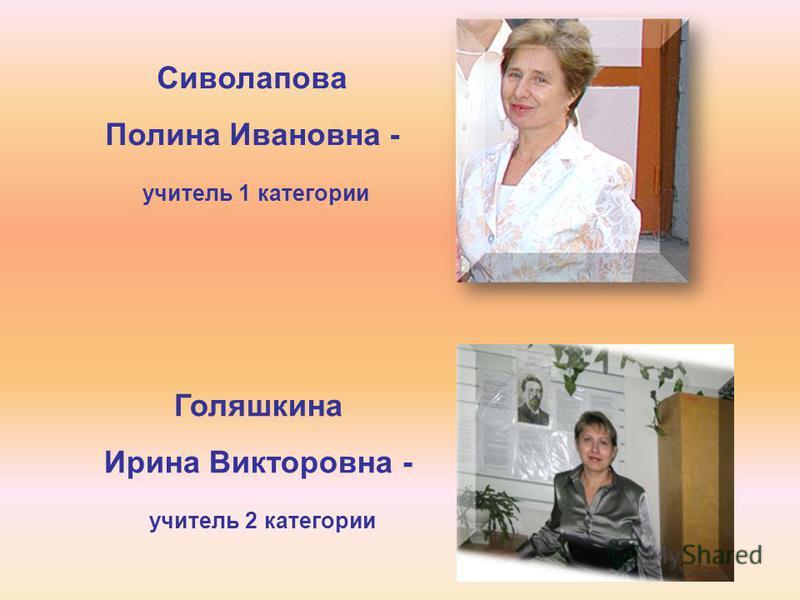 Сиволапова Полина Ивановна - учитель 1 категории Голяшкина Ирина Викторовна - учитель 2 категории