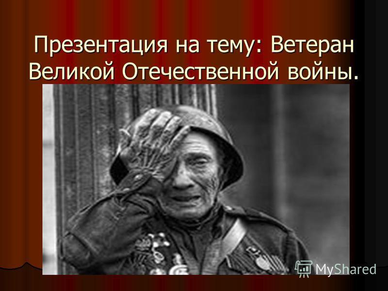 Презентация на тему: Ветеран Великой Отечественной войны.