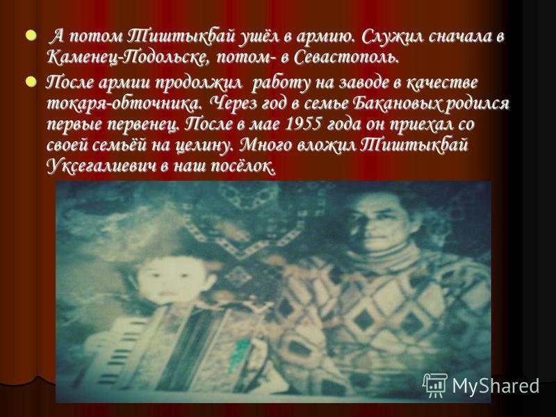 А потом Тиштыкбай ушёл в армию. Служил сначала в Каменец-Подольске, потом- в Севастополь. А потом Тиштыкбай ушёл в армию. Служил сначала в Каменец-Подольске, потом- в Севастополь. После армии продолжил работу на заводе в качестве токаря-обточника. Че