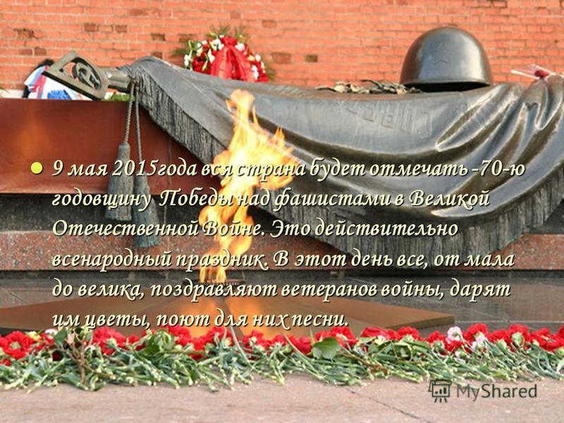 9 мая 2015 года вся страна будет отмечать -70-ю годовщину Победы над фашистами в Великой Отечественной Войне. Это действительно всенародный праздник. В этот день все, от мала до велика, поздравляют ветеранов войны, дарят им цветы, поют для них песни.