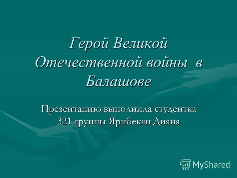 Герой Великой Отечественной войны в Балашове Презентацию выполнила студентка 321 группы Ярибекян Диана