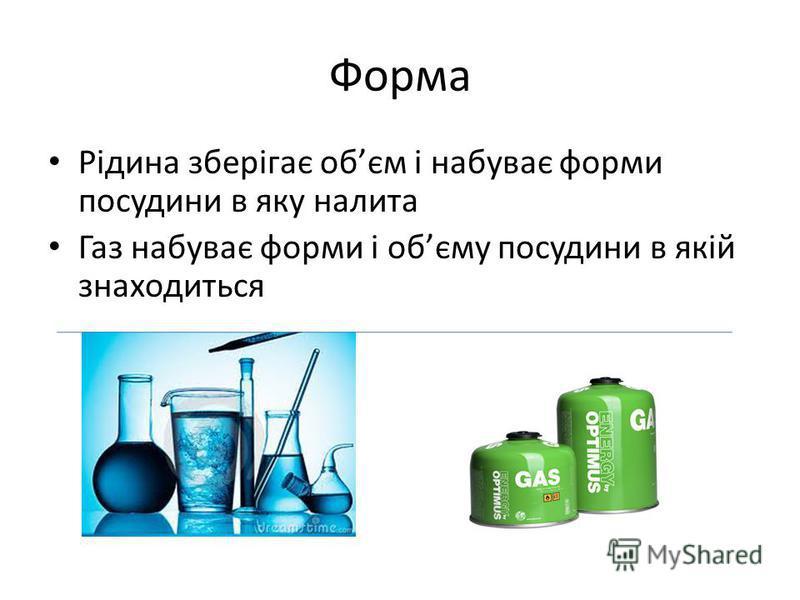 Форма Рідина зберігає обєм і набуває форми посудини в яку налита Газ набуває форми і обєму посудини в якій знаходиться