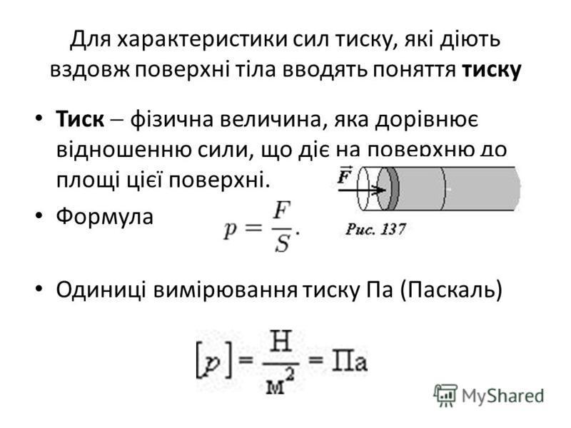 Для характеристики сил тиску, які діють вздовж поверхні тіла вводять поняття тиску Тиск фізична величина, яка дорівнює відношенню сили, що діє на поверхню до площі цієї поверхні. Формула Одиниці вимірювання тиску Па (Паскаль)