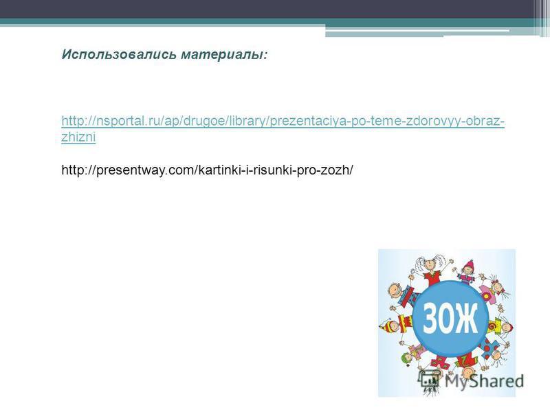 Использовались материалы: http://nsportal.ru/ap/drugoe/library/prezentaciya-po-teme-zdorovyy-obraz- zhizni http://presentway.com/kartinki-i-risunki-pro-zozh/