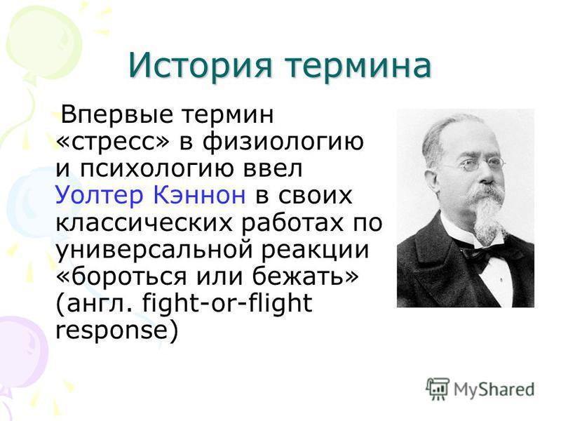 История термина Впервые термин «стресс» в физиологию и психологию ввел Уолтер Кэннон в своих классических работах по универсальной реакции «бороться или бежать» (англ. fight-or-flight response)