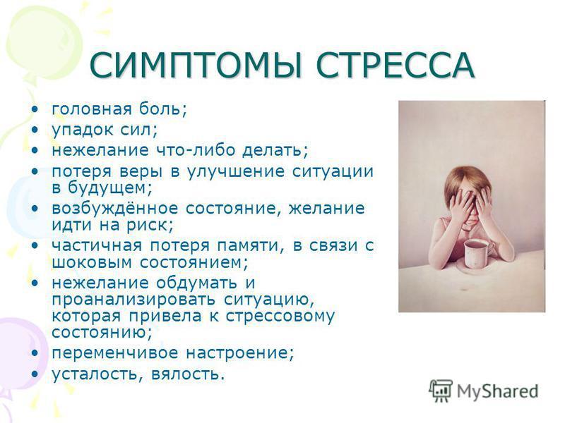 СИМПТОМЫ СТРЕССА головная боль; упадок сил; нежелание что-либо делать; потеря веры в улучшение ситуации в будущем; возбуждённое состояние, желание идти на риск; частичная потеря памяти, в связи с шоковым состоянием; нежелание обдумать и проанализиров