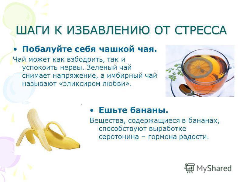 ШАГИ К ИЗБАВЛЕНИЮ ОТ СТРЕССА Побалуйте себя чашкой чая. Чай может как взбодрить, так и успокоить нервы. Зеленый чай снимает напряжение, а имбирный чай называют «эликсиром любви». Ешьте бананы. Вещества, содержащиеся в бананах, способствуют выработке