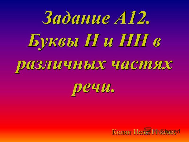 Задание А12. Буквы Н и НН в различных частях речи. Задание А12. Буквы Н и НН в различных частях речи. Колян Неля 11 класс