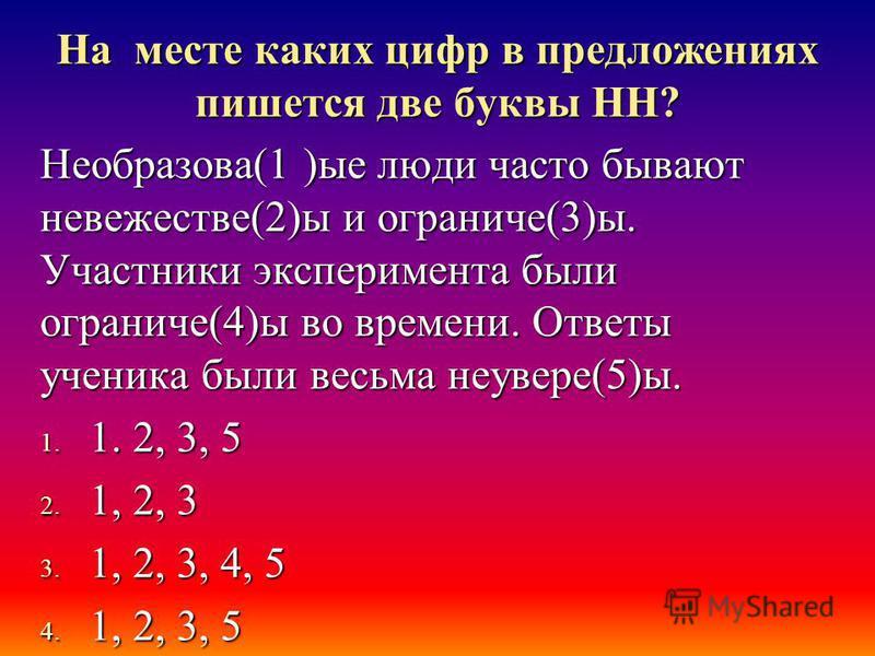 На месте каких цифр в предложениях пишется две буквы НН? Необразова(1 )ые люди часто бывают невежестве(2)ы и ограниченн(3)ы. Участники эксперимента были ограниченн(4)ы во времени. Ответы ученика были весьма неуверен(5)ы. 1. 1. 2, 3, 5 2. 1, 2, 3 3. 1