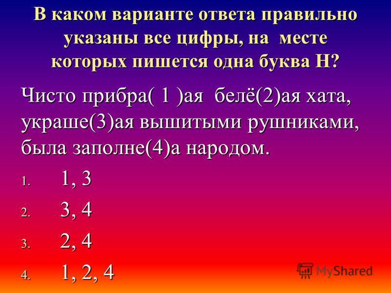 В каком варианте ответа правильно указаны все цифры, на месте которых пишется одна буква Н? Чисто прибора( 1 )а я белё(2)а я хата, украше(3)а я вышитими рушниками, была заполни(4)а народом. 1. 1, 3 2. 3, 4 3. 2, 4 4. 1, 2, 4