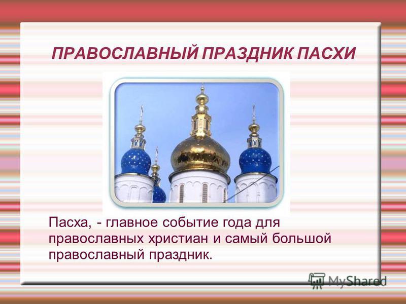 ПРАВОСЛАВНЫЙ ПРАЗДНИК ПАСХИ Пасха, - главное событие года для православных христиан и самый большой православный праздник.