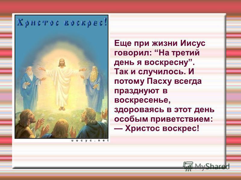 Еще при жизни Иисус говорил: На третий день я воскресну. Так и случилось. И потому Пасху всегда празднуют в воскресенье, здороваясь в этот день особым приветствием: Христос воскрес!
