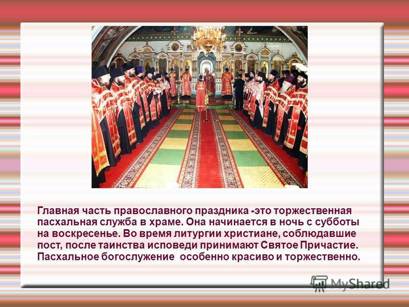 Главная часть православного праздника -это торжественная пасхальная служба в храме. Она начинается в ночь с субботы на воскресенье. Во время литургии христиане, соблюдавшие пост, после таинства исповеди принимают Святое Причастие. Пасхальное богослуж