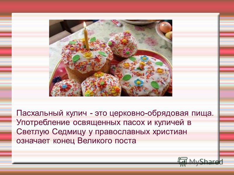 Пасхальный кулич - это церковно-обрядовая пища. Употребление освященных посох и куличей в Светлую Седмицу у православных христиан означает конец Великого поста