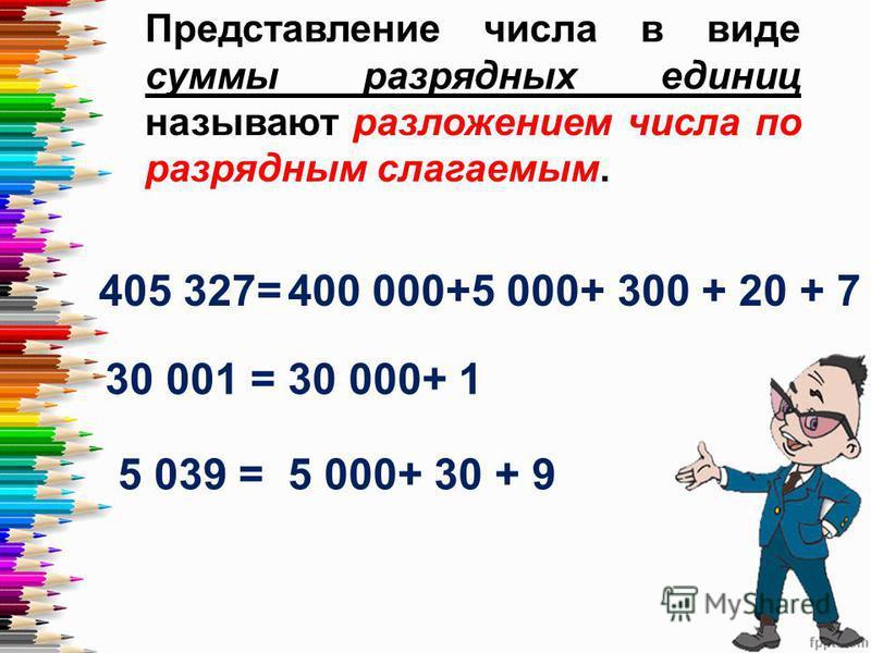 Представление числа в виде суммы разрядных единиц называют разложением числа по разрядным слагаемым. 405 327=400 000+5 000+ 300 + 20 + 7 30 001 =30 000+ 1 5 039 =5 000+ 30 + 9