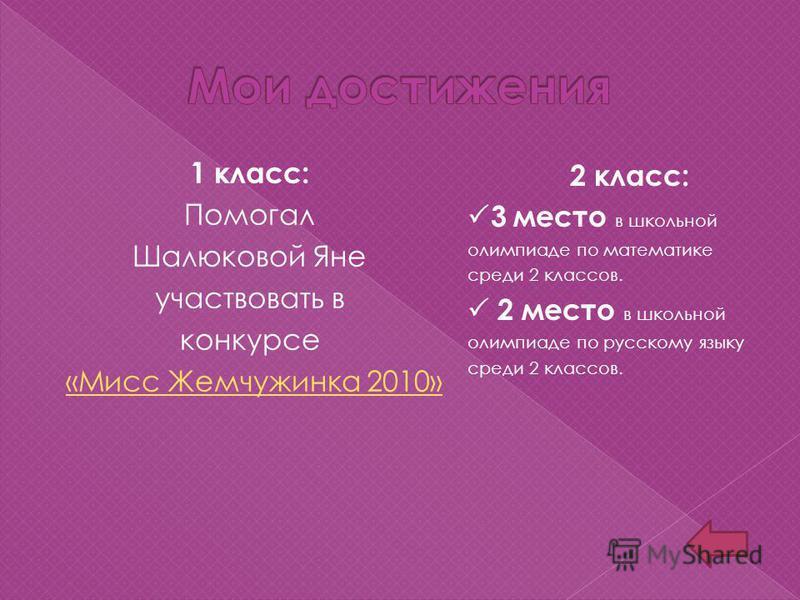 1 класс: Помогал Шалюковой Яне участвовать в конкурсе «Мисс Жемчужинка 2010» 2 класс: 3 место в школьной олимпиаде по математике среди 2 классов. 2 место в школьной олимпиаде по русскому языку среди 2 классов.