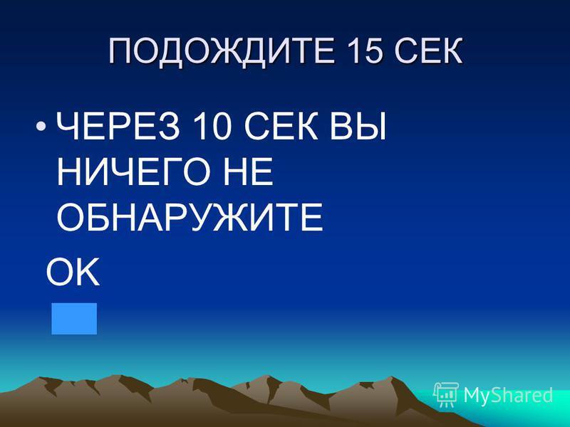 ПОДОЖДИТЕ 15 СЕК ЧЕРЕЗ 10 СЕК ВЫ НИЧЕГО НЕ ОБНАРУЖИТЕ OK