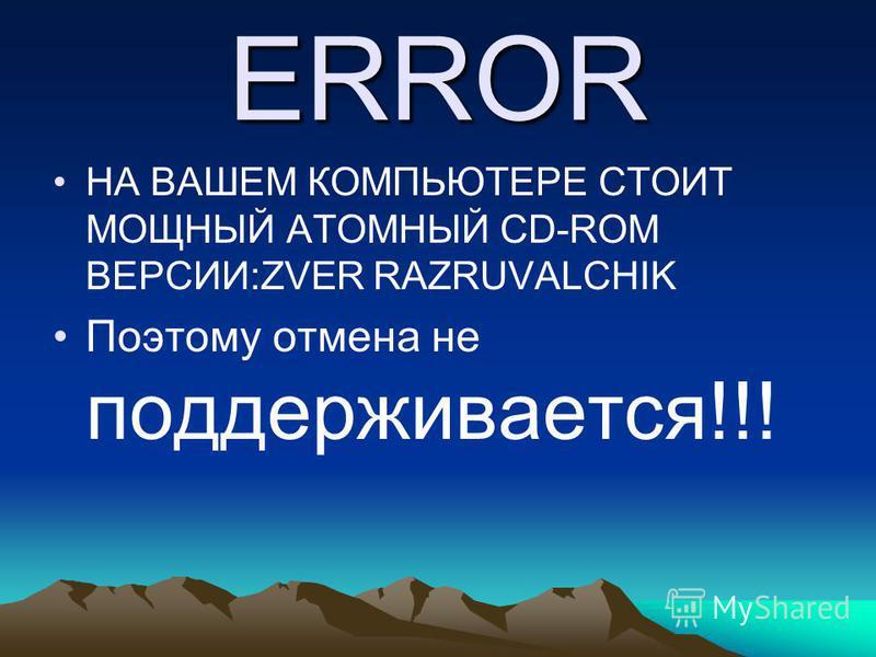ERROR НА ВАШЕМ КОМПЬЮТЕРЕ СТОИТ МОЩНЫЙ АТОМНЫЙ CD-ROM ВЕРСИИ:ZVER RAZRUVALCHIK Поэтому отмена не поддерживается!!!
