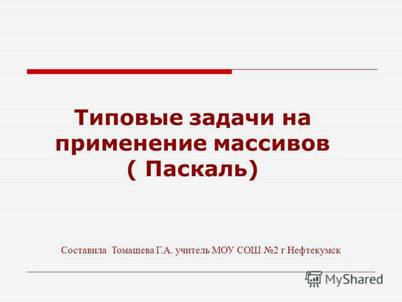 Типовые задачи на применение массивов ( Паскаль) Составила Томашева Г.А. учитель МОУ СОШ 2 г Нефтекумск