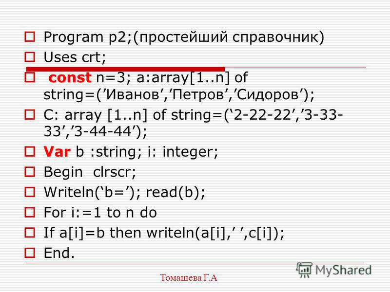 Program p2;(простейший справочник) Uses crt; const const n=3; a:array[1..n] of string=(Иванов,Петров,Сидоров); C: array [1..n] of string=(2-22-22,3-33- 33,3-44-44); Var Var b :string; i: integer; Begin clrscr; Writeln(b=); read(b); For i:=1 to n do I