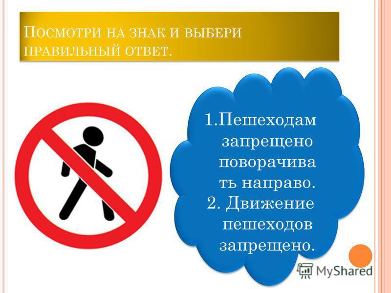 П ОСМОТРИ НА ЗНАК И ВЫБЕРИ ПРАВИЛЬНЫЙ ОТВЕТ. 1. Запрещается ходить по тротуару. 2. Пешеходный переход. 1. Запрещается ходить по тротуару. 2. Пешеходный переход.