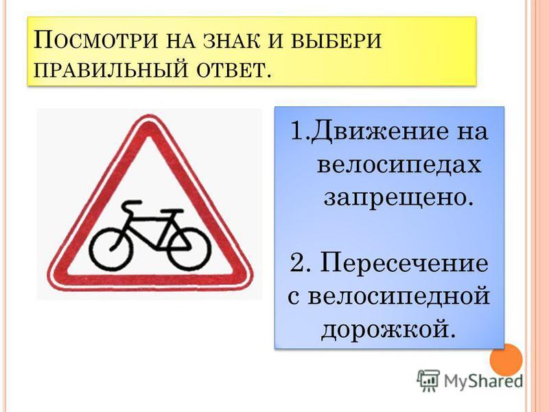 П ОСМОТРИ НА ЗНАК И ВЫБЕРИ ПРАВИЛЬНЫЙ ОТВЕТ. 1. Движение на велосипедах запрещено. 2. Велосипедная дорожка.