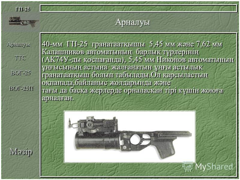 Мәзір Арналуы ГП-25 40-мм ГП-25 гранатаатқышы 5,45 мм және 7,62 мм Калашников автоматының барлық түрлерінің (АК74У-ды қоспағанда), 5,45 мм Никонов автоматының ұңғысының астына жалғанатын ұңғы астылық гранатаатқыш болып табылады.Ол қарсыластың оқпанад