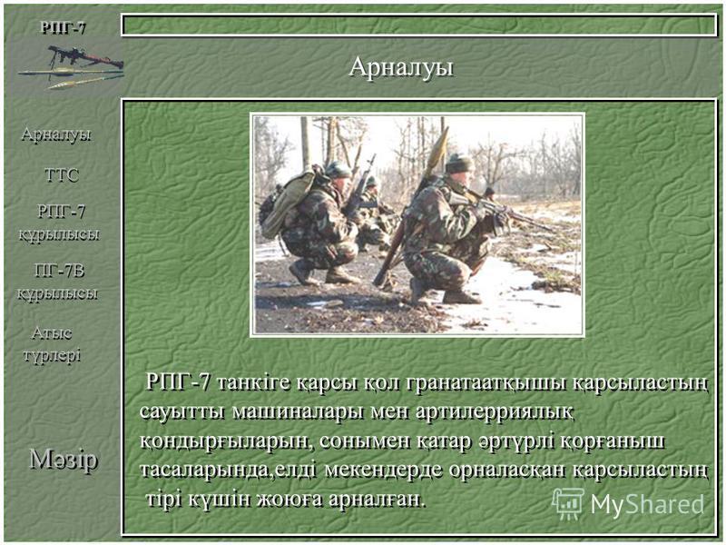 РПГ-7 Арналуы РПГ-7 танкіге қарсы қол гранатаатқышы қарсыластың сауытты машиналары мен артилерриялық қондырғыларын, сонымен қатар әртүрлі қорғаныш тасаларында,елді мекендерде орналасқан қарсыластың тірі күшін жоюға арналған. РПГ-7 танкіге қарсы қол г