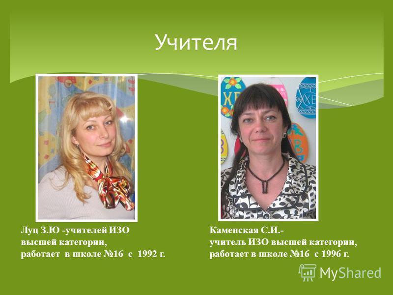 Учителя Луц З.Ю -учителей ИЗО высшей категории, работает в школе 16 с 1992 г. Каменская С.И.- учитель ИЗО высшей категории, работает в школе 16 с 1996 г.