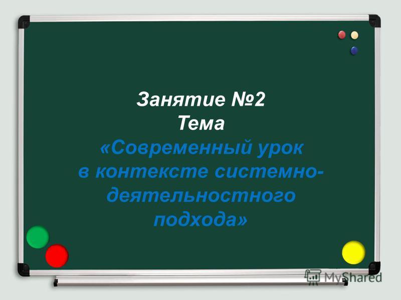 Занятие 2 Тема «Современный урок в контексте системно- деятельностного подхода»