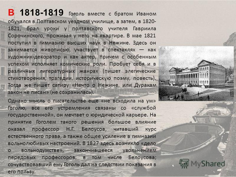 В 1818-1819 Гоголь вместе с братом Иваном обучался в Полтавском уездном училище, а затем, в 1820- 1821, брал уроки у полтавского учителя Гавриила Сорочинского, проживая у него на квартире. В мае 1821 поступил в гимназию высших наук в Нежине. Здесь он