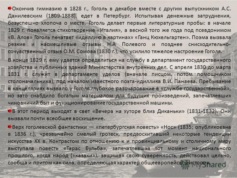 Окончив гимназию в 1828 г., Гоголь в декабре вместе с другим выпускником А.С. Данилевским (1809-1888), едет в Петербург. Испытывая денежные затруднения, безуспешно хлопоча о месте, Гоголь делает первые литературные пробы: в начале 1829 г. появляется