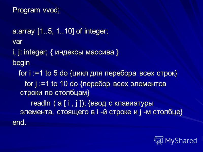 Program vvod; a:array [1..5, 1..10] of integer; var i, j: integer; { индексы массива } begin for i :=1 to 5 do {цикл для перебора всех строк} for i :=1 to 5 do {цикл для перебора всех строк} for j :=1 to 10 do {перебор всех элементов строки по столбц