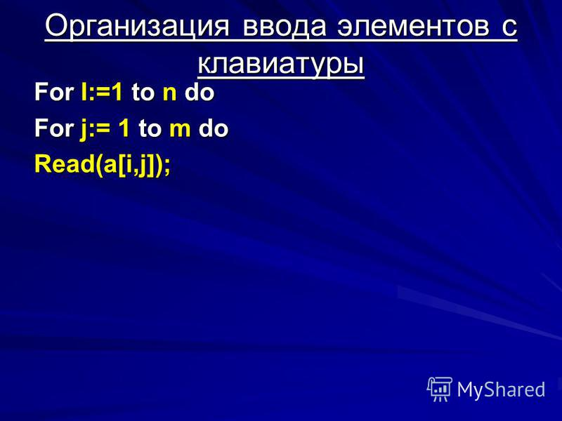 Oрганизация ввода элементов с клавиатуры For I:=1 to n do For j:= 1 to m do Read(a[i,j]);