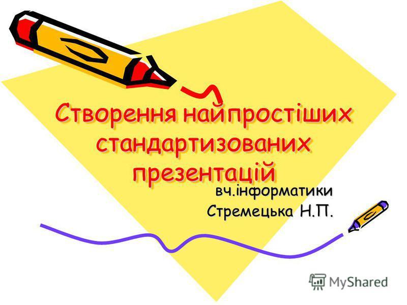 Створення найпростіших стандартизованих презентацій вч.інформатики Стремецька Н.П.