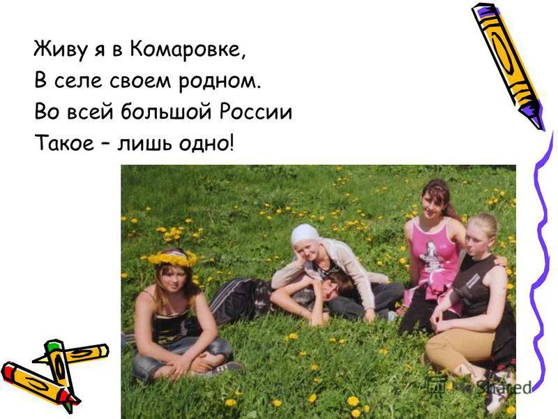 Живу я в Комаровке, В селе своем родном. Во всей большой России Такое – лишь одно!