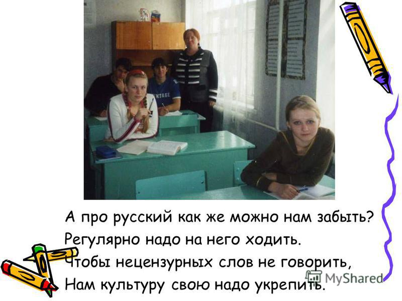 А про русский как же можно нам забыть? Регулярно надо на него ходить. Чтобы нецензурных слов не говорить, Нам культуру свою надо укрепить.