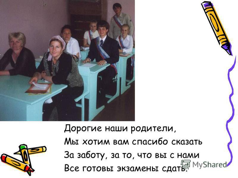 Дорогие наши родители, Мы хотим вам спасибо сказать За заботу, за то, что вы с нами Все готовы экзамены сдать.