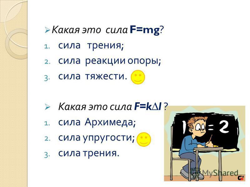 Какая это сила F=mg? 1. сила трения ; 2. сила реакции опоры ; 3. сила тяжести. Какая это сила F=kl ? 1. сила Архимеда ; 2. сила упругости ; 3. сила трения.
