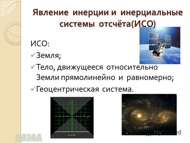 Явление инерции и инерциальные системы отсчёта ( ИСО ) ИСО : Земля ; Тело, движущееся относительно Земли прямолинейно и равномерно ; Геоцентрическая система.