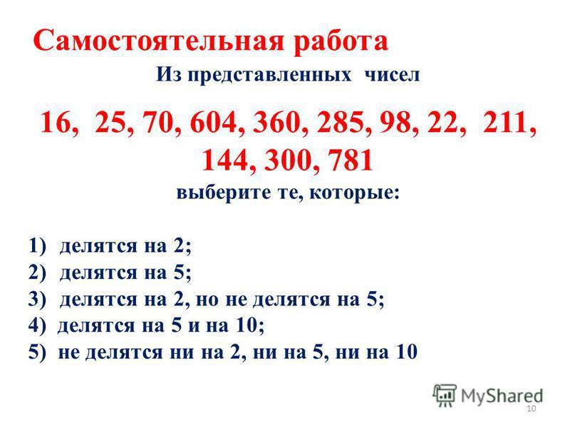 Из представленных чисел 16, 25, 70, 604, 360, 285, 98, 22, 211, 144, 300, 781 выберите те, которые: 1)делятся на 2; 2)делятся на 5; 3)делятся на 2, но не делятся на 5; 4) делятся на 5 и на 10; 5) не делятся ни на 2, ни на 5, ни на 10 Самостоятельная