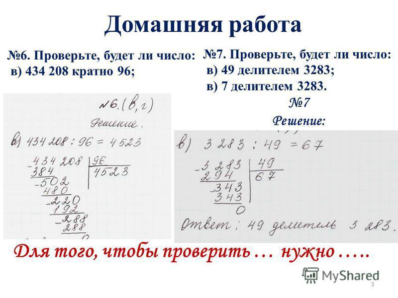 Домашняя работа 6. Проверьте, будет ли число: в) 434 208 кратно 96; 7. Проверьте, будет ли число: в) 49 делителем 3283; в) 7 делителем 3283. 7 Решение: Для того, чтобы проверить … нужно ….. 3